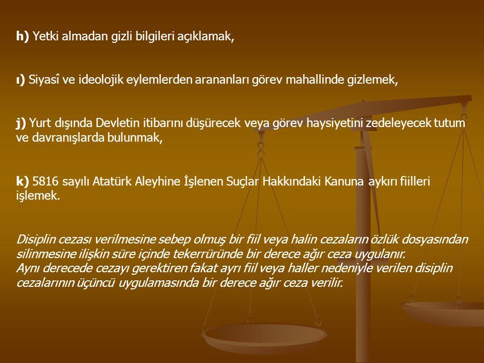 h) Yetki almadan gizli bilgileri açıklamak, ı) Siyasî ve ideolojik eylemlerden arananları görev mahallinde gizlemek, j) Yurt dışında Devletin itibarını düşürecek veya görev haysiyetini zedeleyecek tutum ve davranışlarda bulunmak, k) 5816 sayılı Atatürk Aleyhine İşlenen Suçlar Hakkındaki Kanuna aykırı fiilleri işlemek.