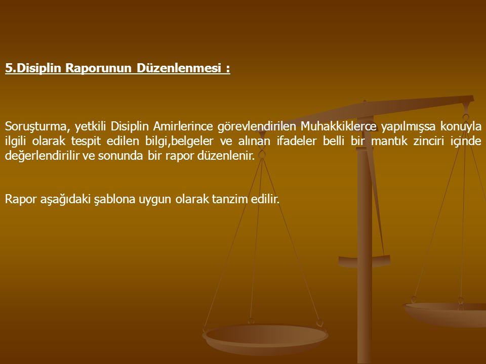 5.Disiplin Raporunun Düzenlenmesi : Soruşturma, yetkili Disiplin Amirlerince görevlendirilen Muhakkiklerce yapılmışsa konuyla ilgili olarak tespit edi