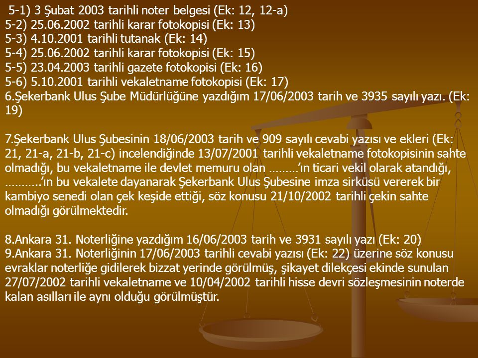 5-1) 3 Şubat 2003 tarihli noter belgesi (Ek: 12, 12-a) 5-2) 25.06.2002 tarihli karar fotokopisi (Ek: 13) 5-3) 4.10.2001 tarihli tutanak (Ek: 14) 5-4) 25.06.2002 tarihli karar fotokopisi (Ek: 15) 5-5) 23.04.2003 tarihli gazete fotokopisi (Ek: 16) 5-6) 5.10.2001 tarihli vekaletname fotokopisi (Ek: 17) 6.Şekerbank Ulus Şube Müdürlüğüne yazdığım 17/06/2003 tarih ve 3935 sayılı yazı.