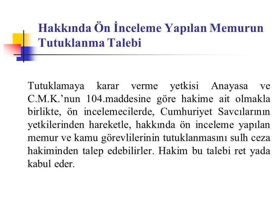 Hakkında Ön İnceleme Yapılan Memurun Tutuklanma Talebi Tutuklamaya karar verme yetkisi Anayasa ve C.M.K.'nun 104.maddesine göre hakime ait olmakla bir