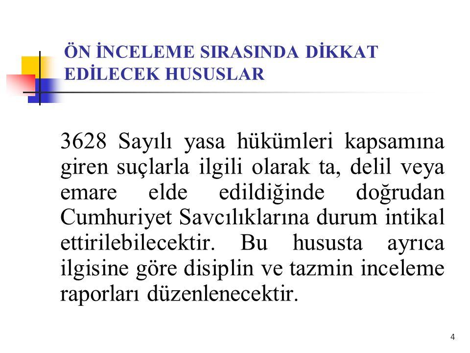 4 ÖN İNCELEME SIRASINDA DİKKAT EDİLECEK HUSUSLAR 3628 Sayılı yasa hükümleri kapsamına giren suçlarla ilgili olarak ta, delil veya emare elde edildiğin