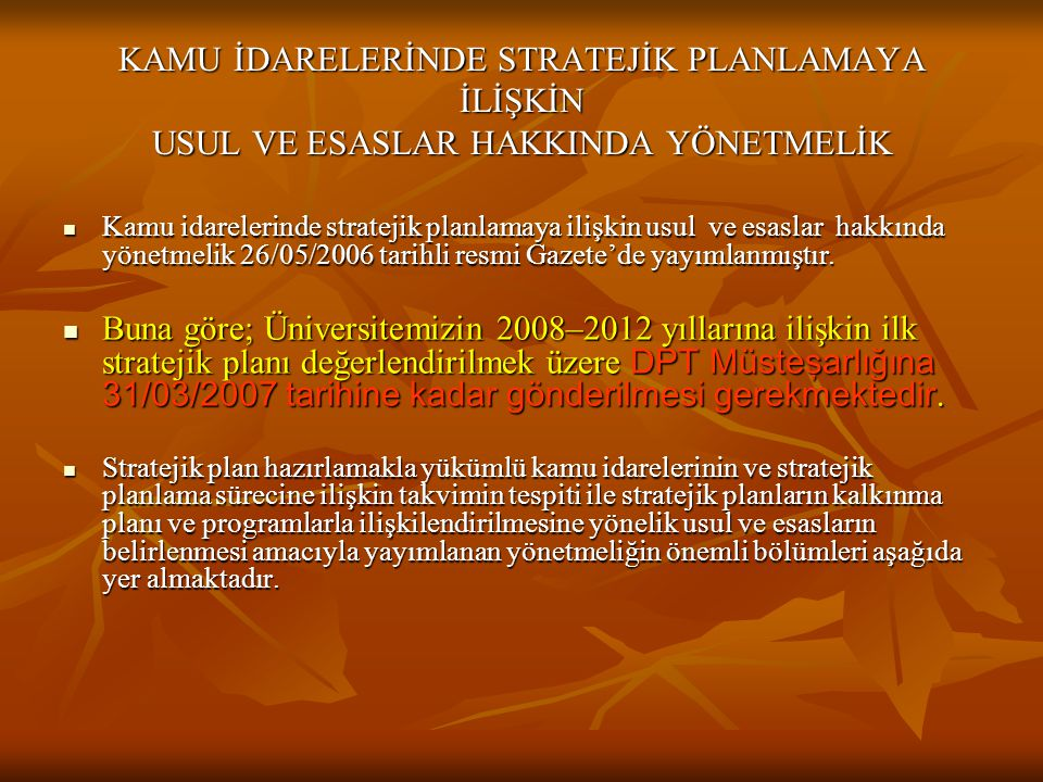 KAMU İDARELERİNDE STRATEJİK PLANLAMAYA İLİŞKİN USUL VE ESASLAR HAKKINDA YÖNETMELİK  Kamu idarelerinde stratejik planlamaya ilişkin usul ve esaslar hakkında yönetmelik 26/05/2006 tarihli resmi Gazete'de yayımlanmıştır.