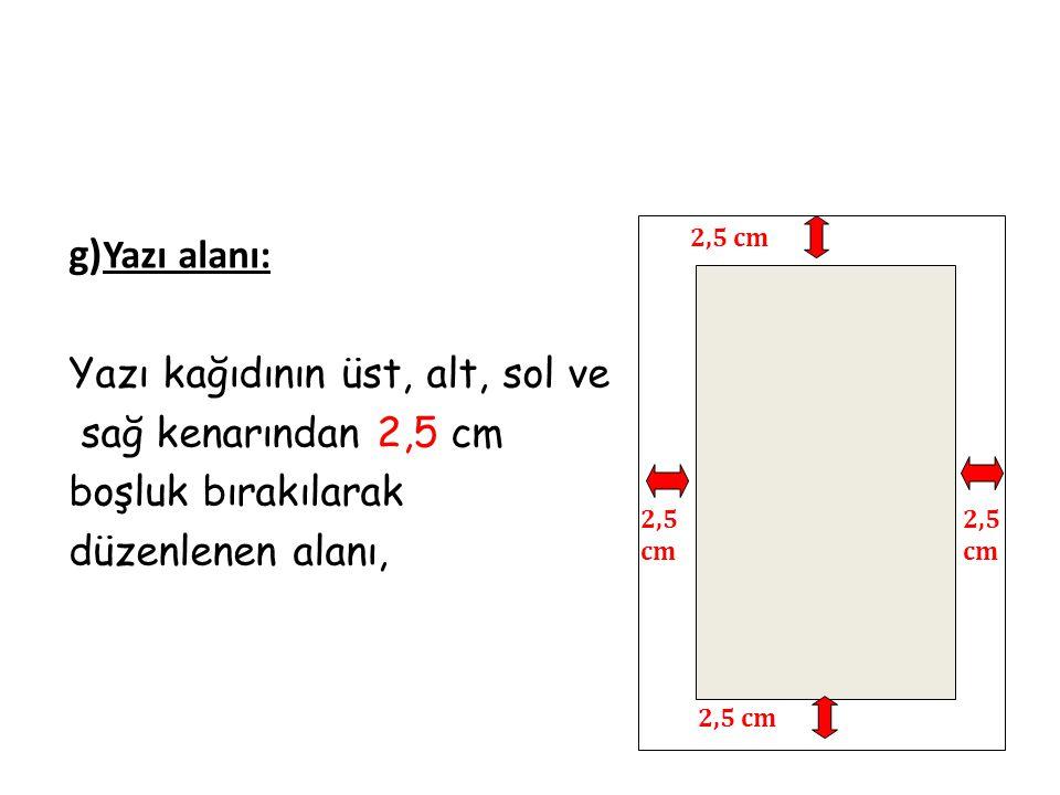 g) Yazı alanı: Yazı kağıdının üst, alt, sol ve sağ kenarından 2,5 cm boşluk bırakılarak düzenlenen alanı, 2,5 cm