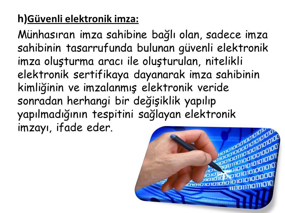 h) Güvenli elektronik imza: Münhasıran imza sahibine bağlı olan, sadece imza sahibinin tasarrufunda bulunan güvenli elektronik imza oluşturma aracı il