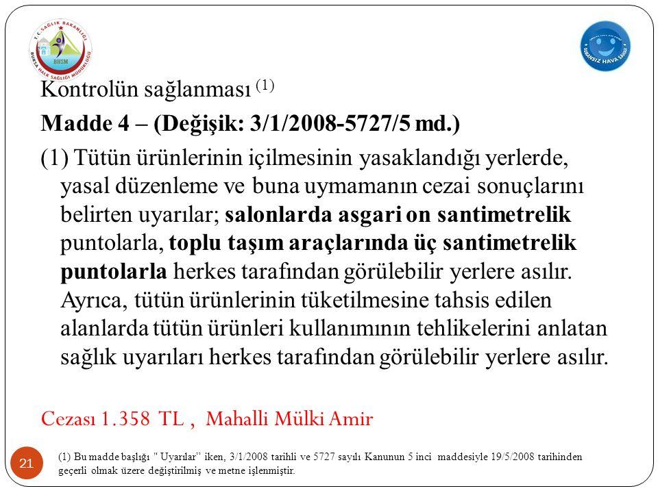 21 Kontrolün sağlanması (1) Madde 4 – (Değişik: 3/1/2008-5727/5 md.) (1) Tütün ürünlerinin içilmesinin yasaklandığı yerlerde, yasal düzenleme ve buna uymamanın cezai sonuçlarını belirten uyarılar; salonlarda asgari on santimetrelik puntolarla, toplu taşım araçlarında üç santimetrelik puntolarla herkes tarafından görülebilir yerlere asılır.