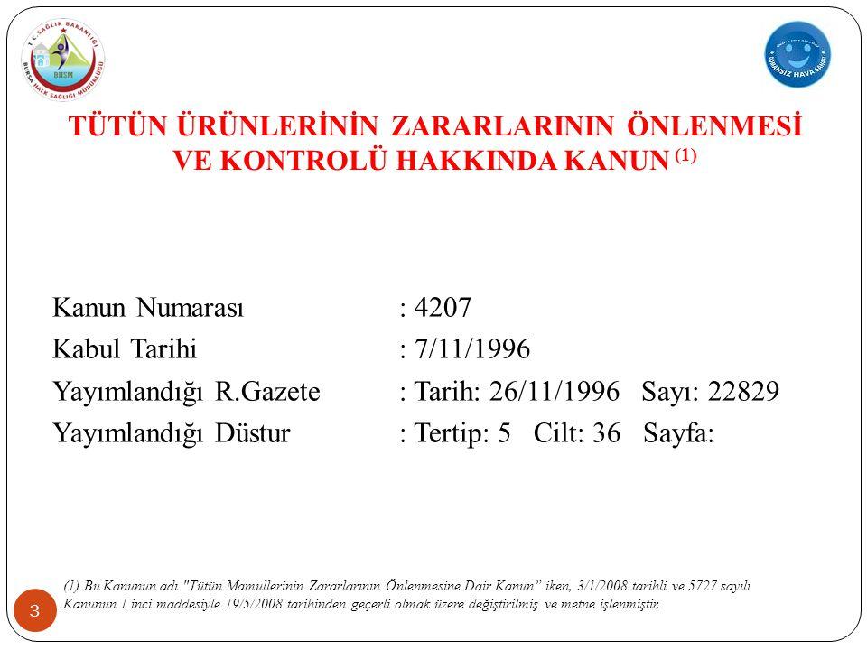 TÜTÜN ÜRÜNLERİNİN ZARARLARININ ÖNLENMESİ VE KONTROLÜ HAKKINDA KANUN (1) 3 Kanun Numarası: 4207 Kabul Tarihi: 7/11/1996 Yayımlandığı R.Gazete: Tarih: 26/11/1996 Sayı: 22829 Yayımlandığı Düstur: Tertip: 5 Cilt: 36 Sayfa: (1) Bu Kanunun adı Tütün Mamullerinin Zararlarının Önlenmesine Dair Kanun iken, 3/1/2008 tarihli ve 5727 sayılı Kanunun 1 inci maddesiyle 19/5/2008 tarihinden geçerli olmak üzere değiştirilmiş ve metne işlenmiştir.