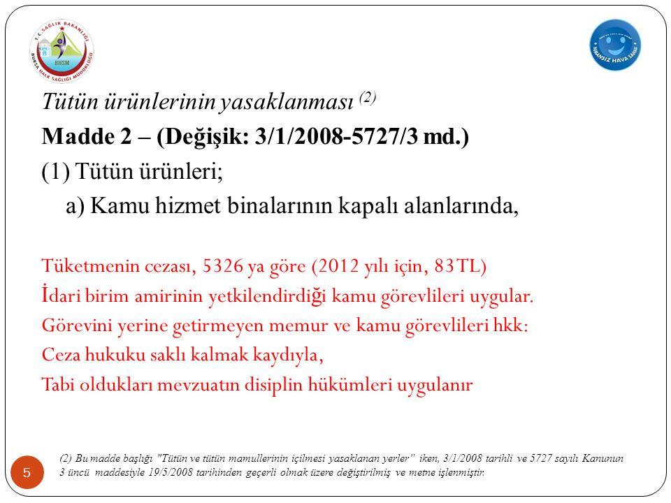 5 Tütün ürünlerinin yasaklanması (2) Madde 2 – (Değişik: 3/1/2008-5727/3 md.) (1) Tütün ürünleri; a) Kamu hizmet binalarının kapalı alanlarında, Tüketmenin cezası, 5326 ya göre (2012 yılı için, 83 TL) İ dari birim amirinin yetkilendirdi ğ i kamu görevlileri uygular.