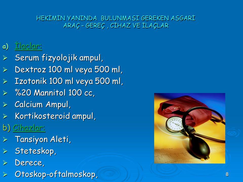 8 HEKİMİN YANINDA BULUNMASI GEREKEN ASGARİ ARAÇ – GEREÇ, CİHAZ VE İLAÇLAR a) İlaçlar:  Serum fizyolojik ampul,  Dextroz 100 ml veya 500 ml,  Izoton