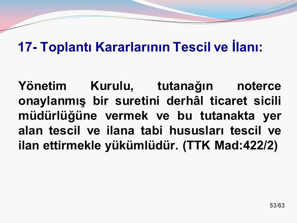 53/63 17- Toplantı Kararlarının Tescil ve İlanı: Yönetim Kurulu, tutanağın noterce onaylanmış bir suretini derhâl ticaret sicili müdürlüğüne vermek ve