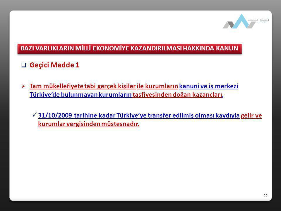 22  Geçici Madde 1  Tam mükellefiyete tabi gerçek kişiler ile kurumların kanuni ve iş merkezi Türkiye'de bulunmayan kurumların tasfiyesinden doğan k