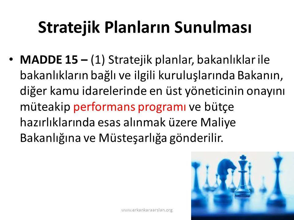 Stratejik Planların Sunulması • MADDE 15 – (1) Stratejik planlar, bakanlıklar ile bakanlıkların bağlı ve ilgili kuruluşlarında Bakanın, diğer kamu idarelerinde en üst yöneticinin onayını müteakip performans programı ve bütçe hazırlıklarında esas alınmak üzere Maliye Bakanlığına ve Müsteşarlığa gönderilir.
