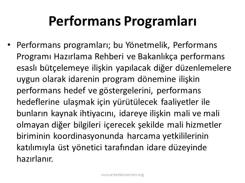 Performans Programları www.erkankaraarslan.org • Performans programları; bu Yönetmelik, Performans Programı Hazırlama Rehberi ve Bakanlıkça performans esaslı bütçelemeye ilişkin yapılacak diğer düzenlemelere uygun olarak idarenin program dönemine ilişkin performans hedef ve göstergelerini, performans hedeflerine ulaşmak için yürütülecek faaliyetler ile bunların kaynak ihtiyacını, idareye ilişkin mali ve mali olmayan diğer bilgileri içerecek şekilde mali hizmetler biriminin koordinasyonunda harcama yetkililerinin katılımıyla üst yönetici tarafından idare düzeyinde hazırlanır.