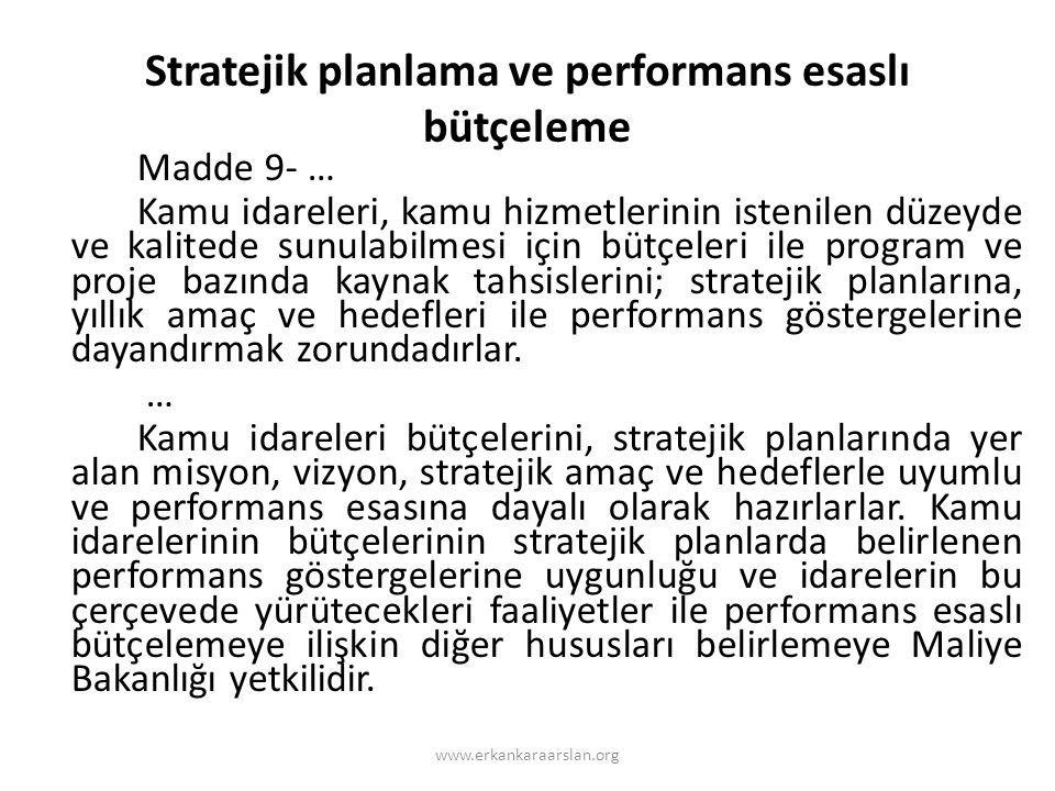 Stratejik planlama ve performans esaslı bütçeleme Madde 9- … Kamu idareleri, kamu hizmetlerinin istenilen düzeyde ve kalitede sunulabilmesi için bütçeleri ile program ve proje bazında kaynak tahsislerini; stratejik planlarına, yıllık amaç ve hedefleri ile performans göstergelerine dayandırmak zorundadırlar.