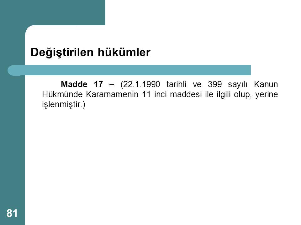 Değiştirilen hükümler Madde 17 – (22.1.1990 tarihli ve 399 sayılı Kanun Hükmünde Kararnamenin 11 inci maddesi ile ilgili olup, yerine işlenmiştir.) 81