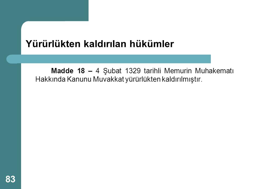 Yürürlükten kaldırılan hükümler Madde 18 – 4 Şubat 1329 tarihli Memurin Muhakematı Hakkında Kanunu Muvakkat yürürlükten kaldırılmıştır. 83