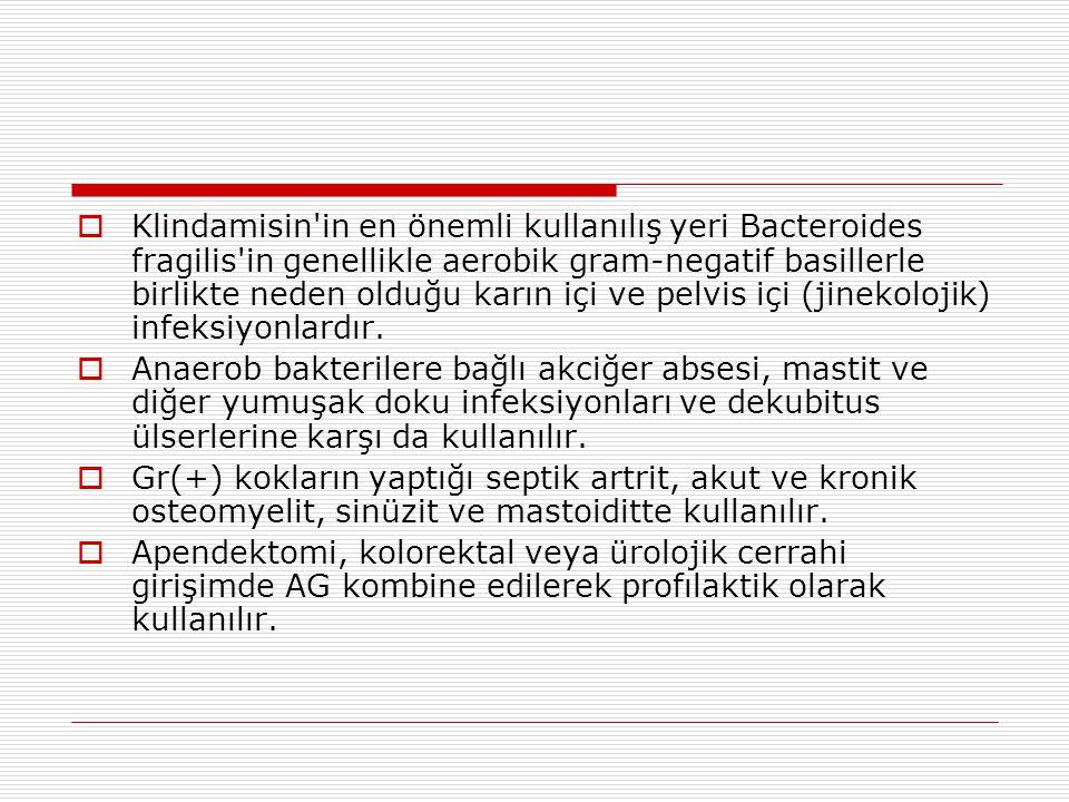  Klindamisin'in en önemli kullanılış yeri Bacteroides fragilis'in genellikle aerobik gram-negatif basillerle birlikte neden olduğu karın içi ve pelvi
