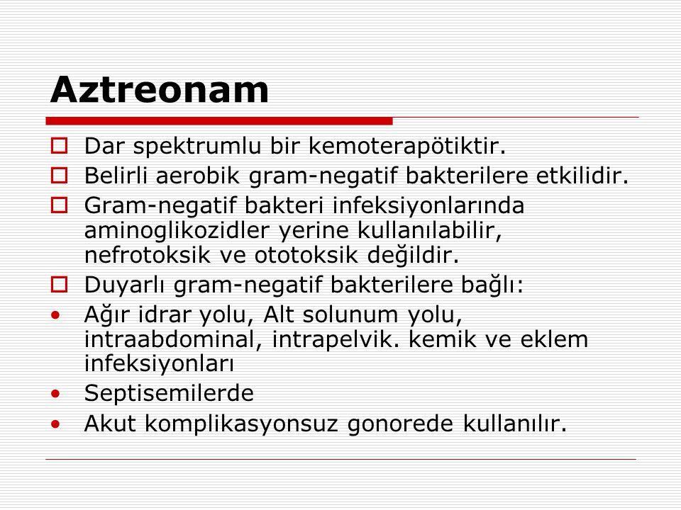 Aztreonam  Dar spektrumlu bir kemoterapötiktir.  Belirli aerobik gram-negatif bakterilere etkilidir.  Gram-negatif bakteri infeksiyonlarında aminog