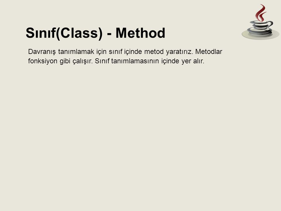 Sınıf(Class) - Method Davranış tanımlamak için sınıf içinde metod yaratırız. Metodlar fonksiyon gibi çalışır. Sınıf tanımlamasının içinde yer alır.