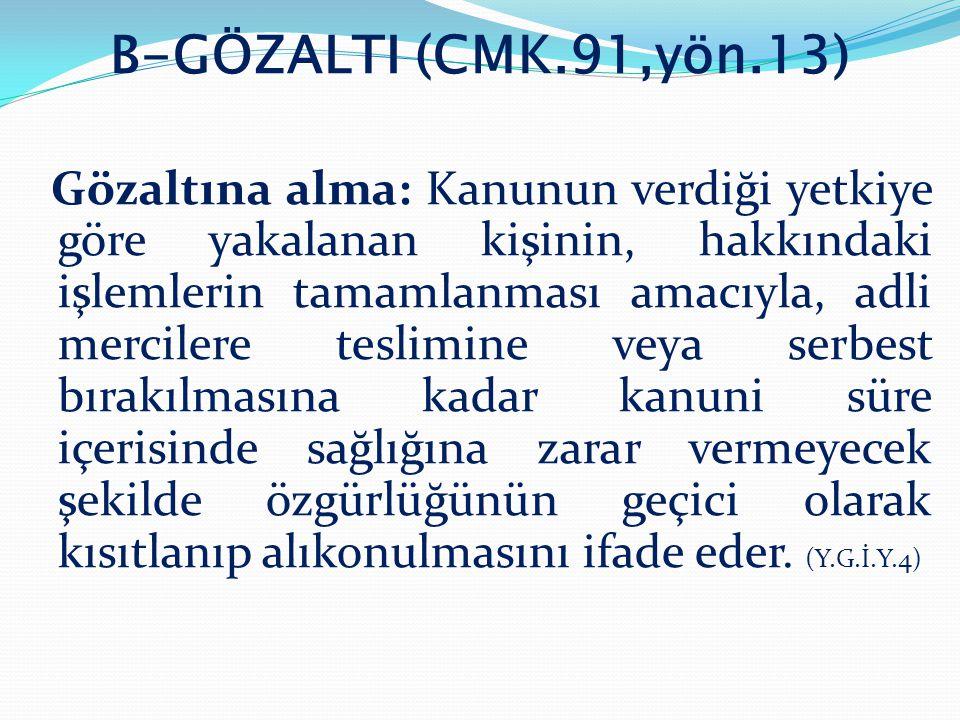 B-GÖZALTI (CMK.91,yön.13) Gözaltına alma: Kanunun verdiği yetkiye göre yakalanan kişinin, hakkındaki işlemlerin tamamlanması amacıyla, adli mercilere