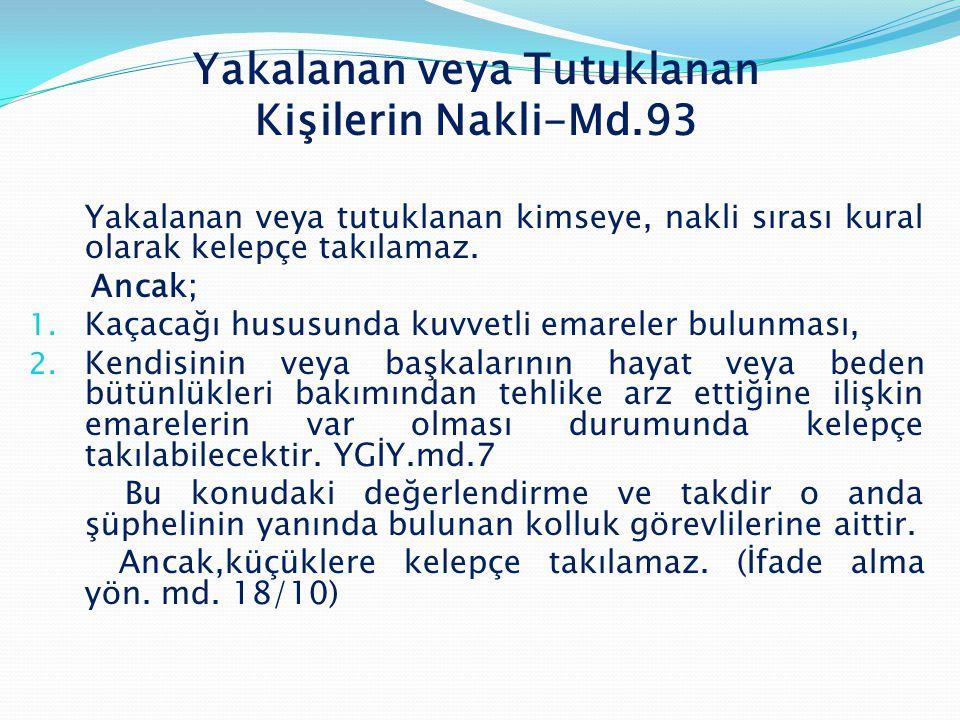 Yakalanan veya Tutuklanan Kişilerin Nakli-Md.93 Yakalanan veya tutuklanan kimseye, nakli sırası kural olarak kelepçe takılamaz. Ancak; 1. Kaçacağı hus