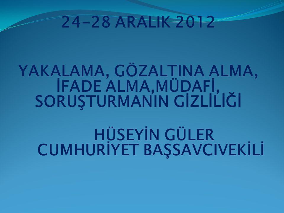 24-28 ARALIK 2012 YAKALAMA, GÖZALTINA ALMA, İFADE ALMA,MÜDAFİ, SORUŞTURMANIN GİZLİLİĞİ HÜSEYİN GÜLER CUMHURİYET BAŞSAVCIVEKİLİ