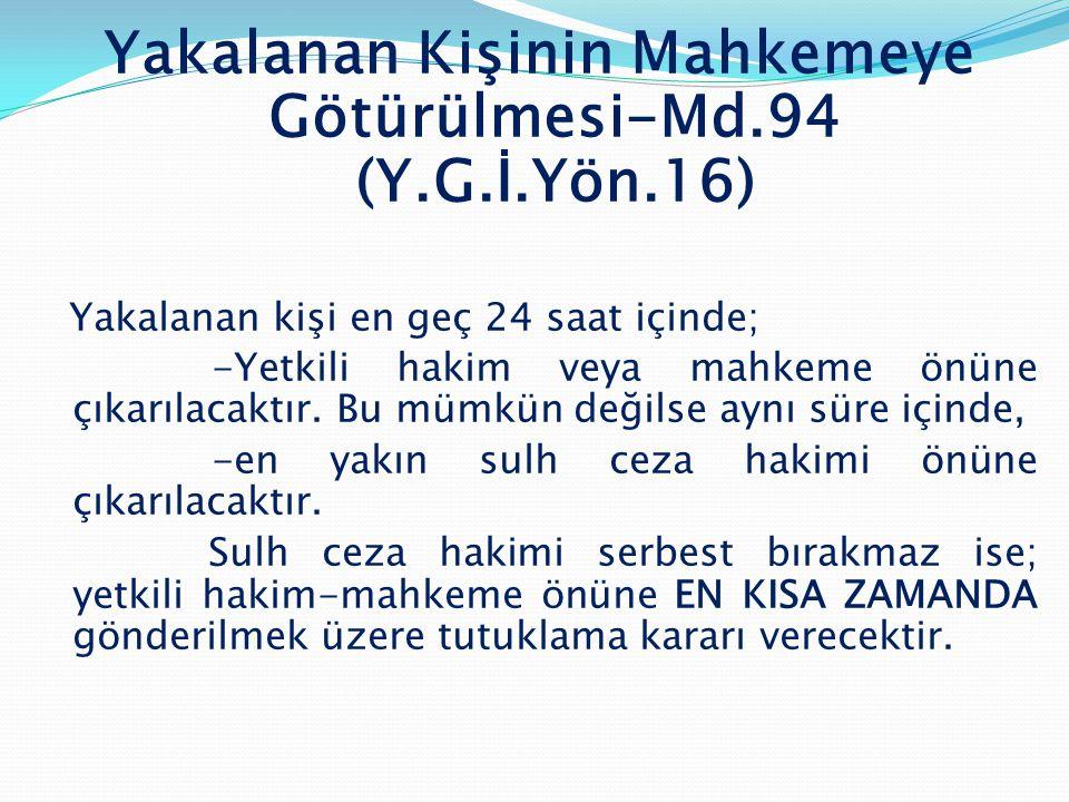 Yakalanan Kişinin Mahkemeye Götürülmesi-Md.94 (Y.G.İ.Yön.16) Yakalanan kişi en geç 24 saat içinde; -Yetkili hakim veya mahkeme önüne çıkarılacaktır. B