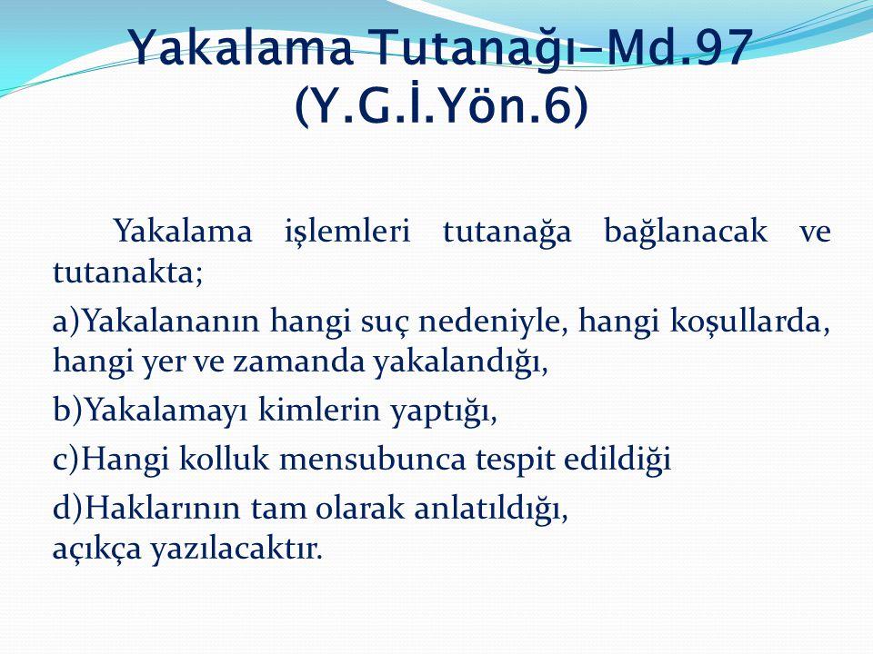Yakalama Tutanağı-Md.97 (Y.G.İ.Yön.6) Yakalama işlemleri tutanağa bağlanacak ve tutanakta; a)Yakalananın hangi suç nedeniyle, hangi koşullarda, hangi
