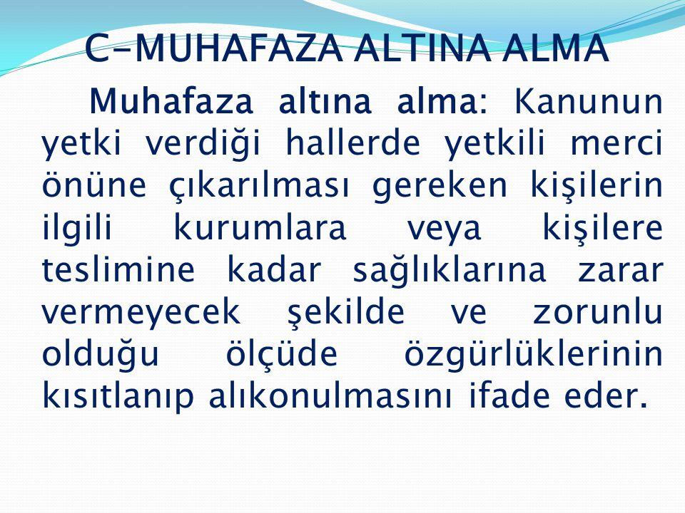 C-MUHAFAZA ALTINA ALMA Muhafaza altına alma: Kanunun yetki verdiği hallerde yetkili merci önüne çıkarılması gereken kişilerin ilgili kurumlara veya ki