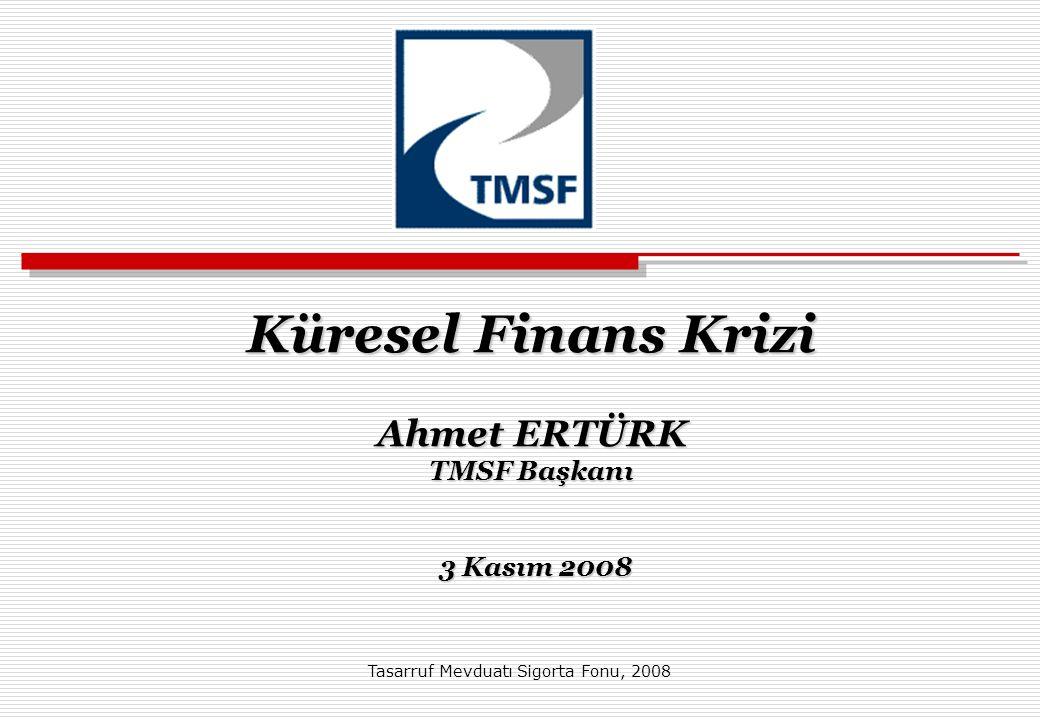 Küresel Finans Krizi Ahmet ERTÜRK TMSF Başkanı 3 Kasım 2008 Küresel Finans Krizi Ahmet ERTÜRK TMSF Başkanı 3 Kasım 2008 Tasarruf Mevduatı Sigorta Fonu