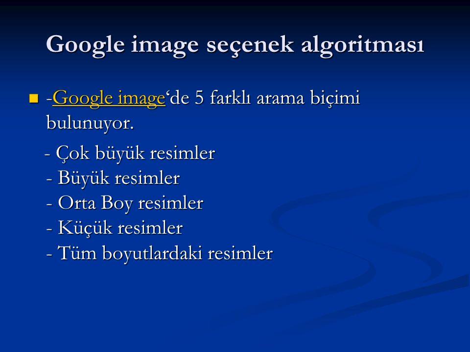 Google image seçenek algoritması  -Google image'de 5 farklı arama biçimi bulunuyor. Google imageGoogle image - Çok büyük resimler - Büyük resimler -
