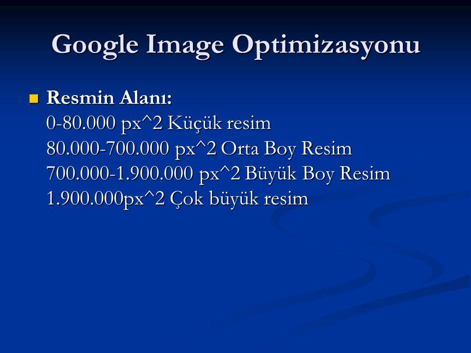 Google Image Optimizasyonu  Resmin Alanı: 0-80.000 px^2 Küçük resim 80.000-700.000 px^2 Orta Boy Resim 700.000-1.900.000 px^2 Büyük Boy Resim 1.900.000px^2 Çok büyük resim