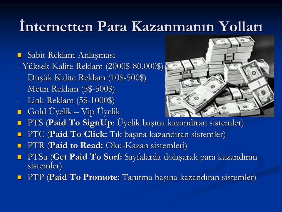 İnternetten Para Kazanmanın Yolları  Sabit Reklam Anlaşması - Yüksek Kalite Reklam (2000$-80.000$) - Düşük Kalite Reklam (10$-500$) - Metin Reklam (5$-500$) - Link Reklam (5$-1000$)  Gold Üyelik – Vip Üyelik  PTS (Paid To SignUp: Üyelik başına kazandıran sistemler)  PTC (Paid To Click: Tık başına kazandıran sistemler)  PTR (Paid to Read: Oku-Kazan sistemleri)  PTSu (Get Paid To Surf: Sayfalarda dolaşarak para kazandıran sistemler)  PTP (Paid To Promote: Tanıtma başına kazandıran sistemler)