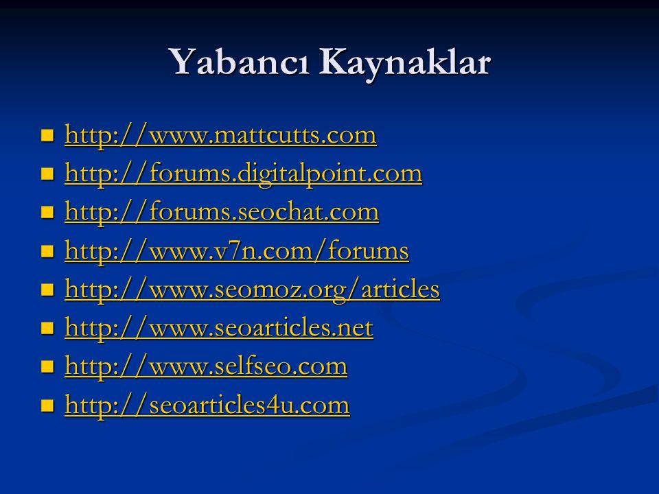 Yabancı Kaynaklar  http://www.mattcutts.com http://www.mattcutts.com  http://forums.digitalpoint.com http://forums.digitalpoint.com  http://forums.seochat.com http://forums.seochat.com  http://www.v7n.com/forums http://www.v7n.com/forums  http://www.seomoz.org/articles http://www.seomoz.org/articles  http://www.seoarticles.net http://www.seoarticles.net  http://www.selfseo.com http://www.selfseo.com  http://seoarticles4u.com http://seoarticles4u.com
