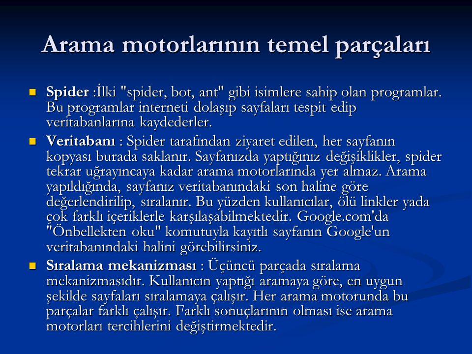 Türkçe Arama Motorları  AraBul (http://www.arabul.com/) (1998) http://www.arabul.com/  Arama (http://www.arama.com/) (1999) http://www.arama.com/  TR Arama (http://www.turkce-arama.com/) (2003) http://www.turkce-arama.com/  Arama.tc (http://www.arama.tc/) (2004) http://www.arama.tc/  Arasam (http://www.arasam.net/) (2006) http://www.arasam.net/