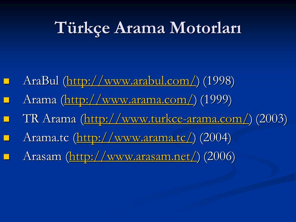 Türkçe Arama Motorları  AraBul (http://www.arabul.com/) (1998) http://www.arabul.com/  Arama (http://www.arama.com/) (1999) http://www.arama.com/ 