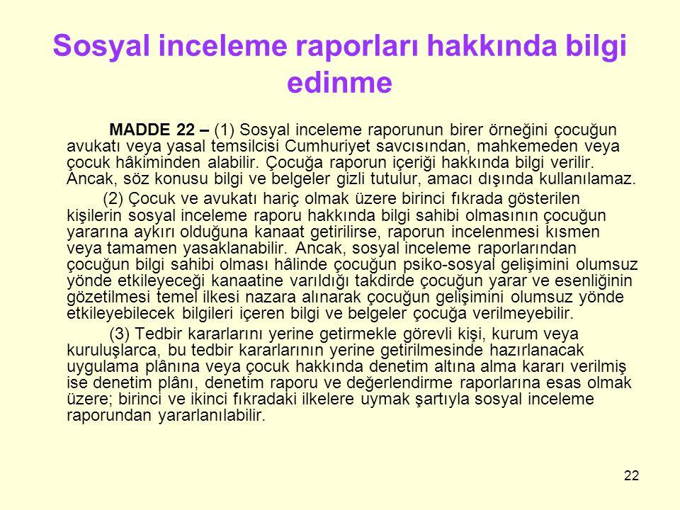 22 Sosyal inceleme raporları hakkında bilgi edinme MADDE 22 – (1) Sosyal inceleme raporunun birer örneğini çocuğun avukatı veya yasal temsilcisi Cumhu