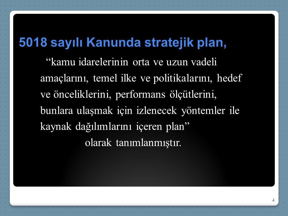 """5018 sayılı Kanunda stratejik plan, """"kamu idarelerinin orta ve uzun vadeli amaçlarını, temel ilke ve politikalarını, hedef ve önceliklerini, performan"""