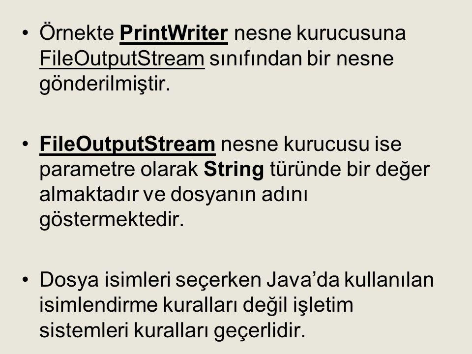 •Örnekte PrintWriter nesne kurucusuna FileOutputStream sınıfından bir nesne gönderilmiştir. •FileOutputStream nesne kurucusu ise parametre olarak Stri