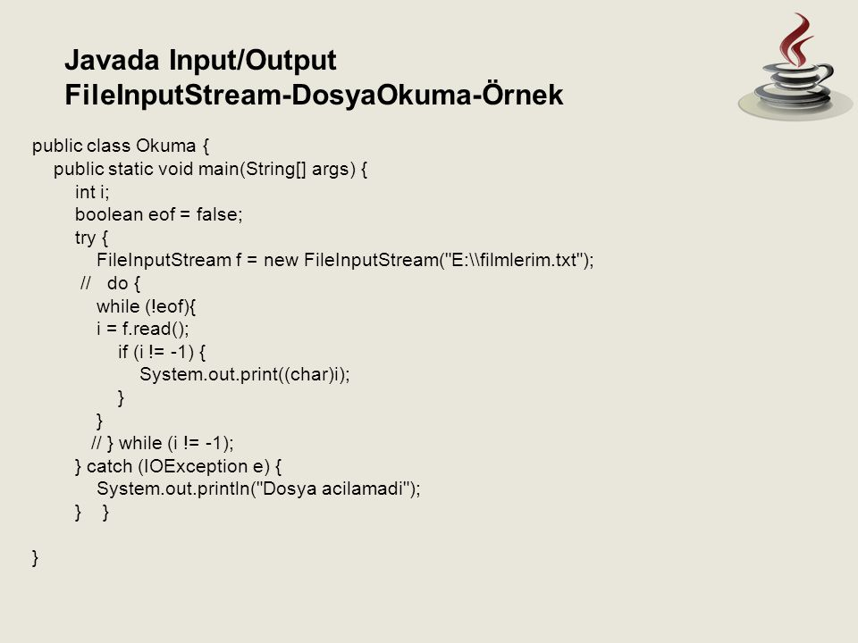 Javada Input/Output FileInputStream-DosyaOkuma-Örnek public class Okuma { public static void main(String[] args) { int i; boolean eof = false; try { FileInputStream f = new FileInputStream( E:\\filmlerim.txt ); // do { while (!eof){ i = f.read(); if (i != -1) { System.out.print((char)i); } // } while (i != -1); } catch (IOException e) { System.out.println( Dosya acilamadi ); } } }