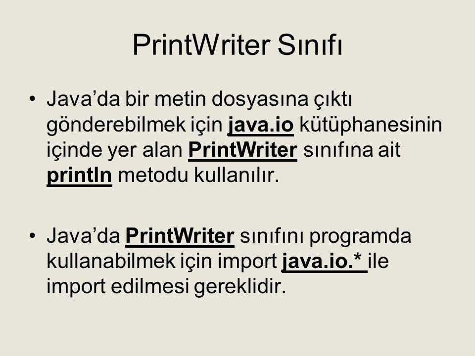 PrintWriter Sınıfı •Java'da bir metin dosyasına çıktı gönderebilmek için java.io kütüphanesinin içinde yer alan PrintWriter sınıfına ait println metod