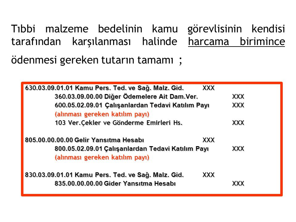 Tıbbi malzeme bedelinin kamu görevlisinin kendisi tarafından karşılanması halinde harcama birimince ödenmesi gereken tutarın tamamı ; 630.03.09.01.01 Kamu Pers.
