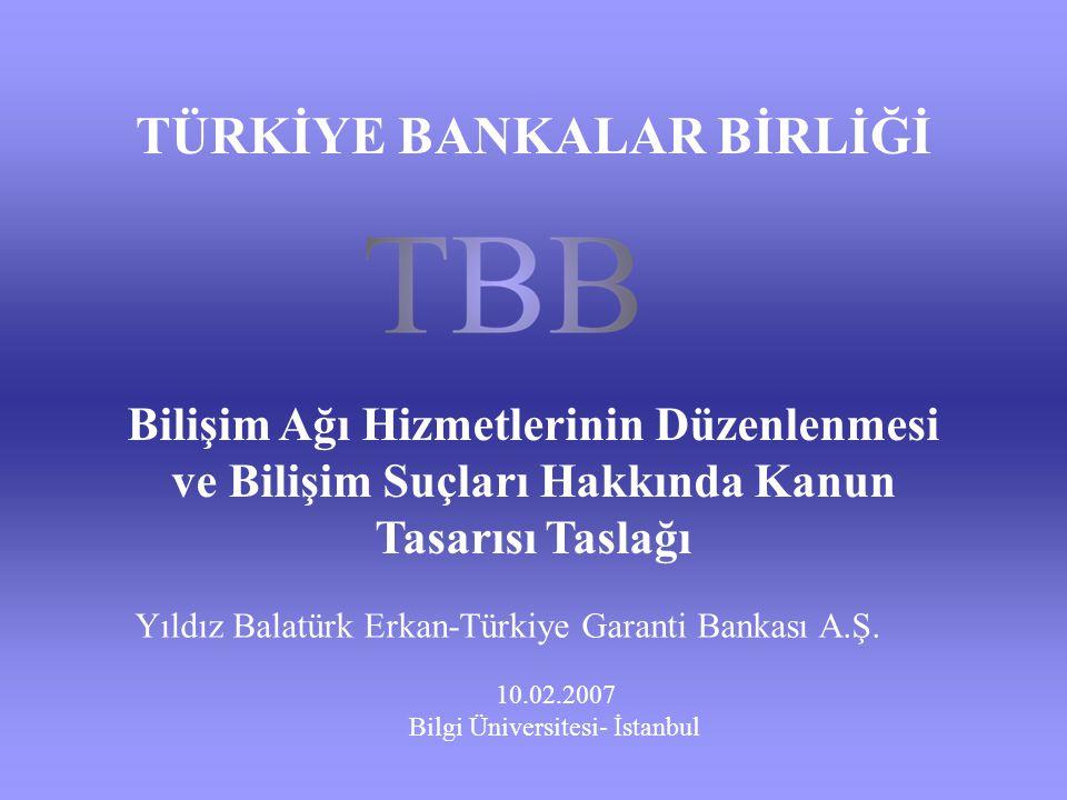 Bilişim Ağı Hizmetlerinin Düzenlenmesi ve Bilişim Suçları Hakkında Kanun Tasarısı Taslağı 10.02.2007 Bilgi Üniversitesi- İstanbul TÜRKİYE BANKALAR BİR