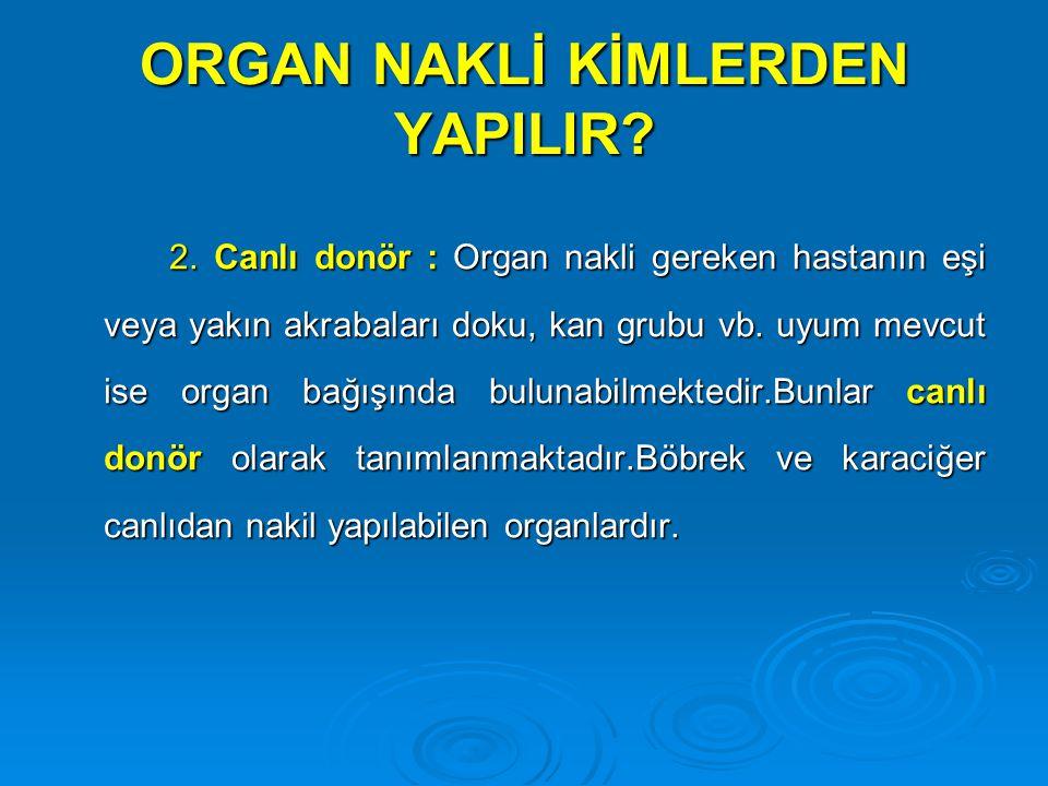 ORGAN NAKLİ KİMLERDEN YAPILIR? 2. Canlı donör : Organ nakli gereken hastanın eşi veya yakın akrabaları doku, kan grubu vb. uyum mevcut ise organ bağış