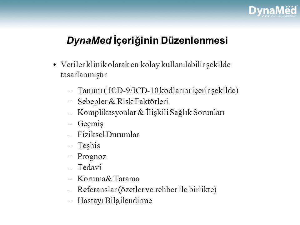 DynaMed İçeriğinin Düzenlenmesi •Veriler klinik olarak en kolay kullanılabilir şekilde tasarlanmıştır –Tanımı ( ICD-9/ICD-10 kodlarını içerir şekilde) –Sebepler & Risk Faktörleri –Komplikasyonlar & İlişkili Sağlık Sorunları –Geçmiş –Fiziksel Durumlar –Teşhis –Prognoz –Tedavi –Koruma& Tarama –Referanslar (özetler ve rehber ile birlikte) –Hastayı Bilgilendirme