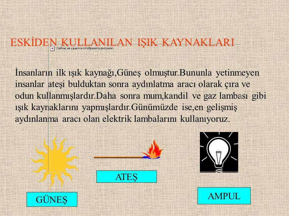 ESKİDEN KULLANILAN IŞIK KAYNAKLARI İnsanların ilk ışık kaynağı,Güneş olmuştur.Bununla yetinmeyen insanlar ateşi bulduktan sonra aydınlatma aracı olara