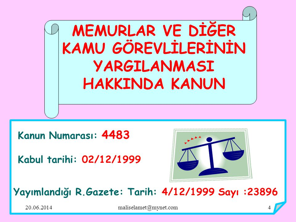 Kanun Numarası: 4483 Kabul tarihi: 02/12/1999 Yayımlandığı R.Gazete: Tarih: 4/12/1999 Sayı :23896 MEMURLAR VE DİĞER KAMU GÖREVLİLERİNİN YARGILANMASI HAKKINDA KANUN 20.06.20144maliselamet@mynet.com