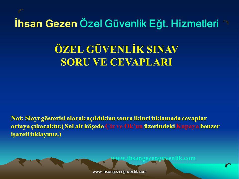 www.ihsangezenguvenlik.com İhsan Gezen Özel Güvenlik Eğt. Hizmetleri ÖZEL GÜVENLİK SINAV SORU VE CEVAPLARI Not: Slayt gösterisi olarak açıldıktan sonr