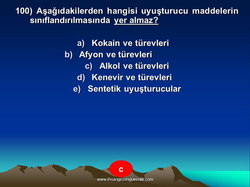 www.ihsangezenguvenlik.com 100) Aşağıdakilerden hangisi uyuşturucu maddelerin sınıflandırılmasında yer almaz? a)K okain ve türevleri b)A fyon ve türev