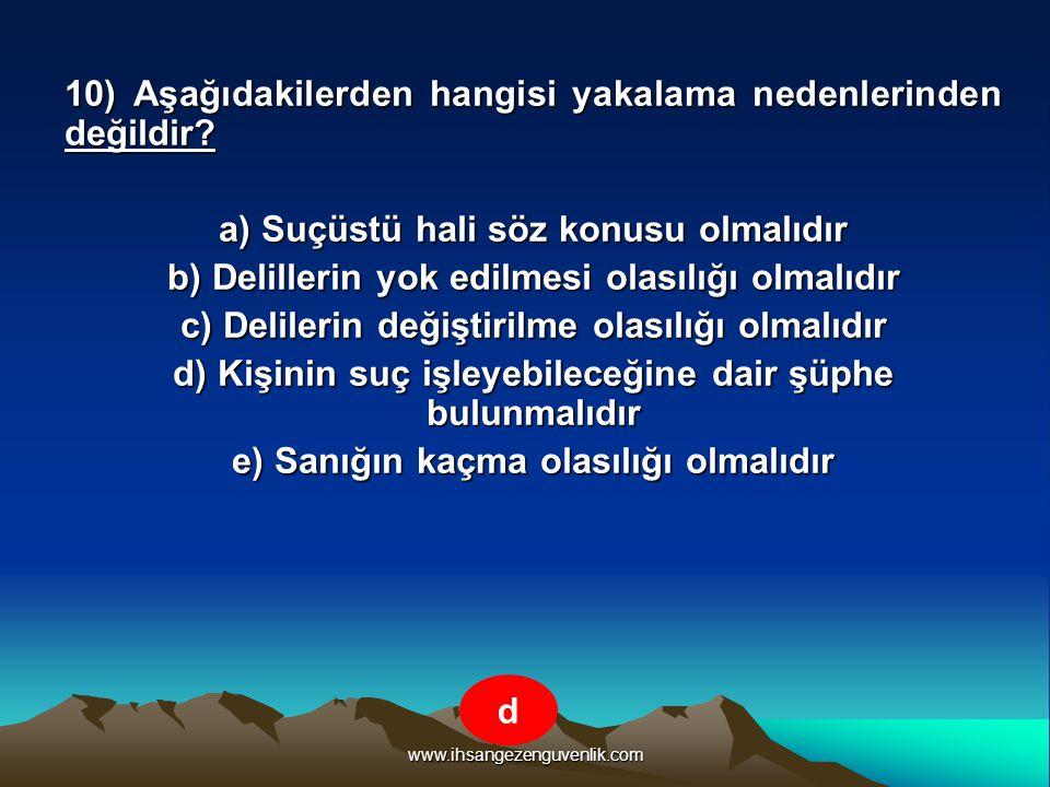 www.ihsangezenguvenlik.com 10) Aşağıdakilerden hangisi yakalama nedenlerinden değildir? a) Suçüstü hali söz konusu olmalıdır b) Delillerin yok edilmes