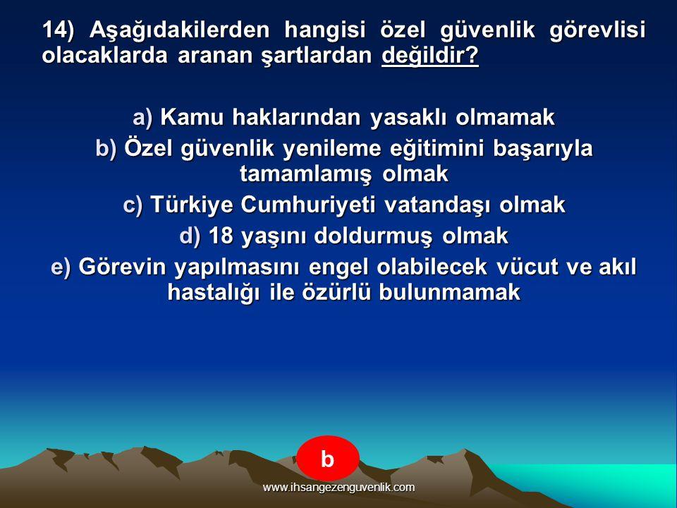 www.ihsangezenguvenlik.com 14) Aşağıdakilerden hangisi özel güvenlik görevlisi olacaklarda aranan şartlardan değildir? a) Kamu haklarından yasaklı olm
